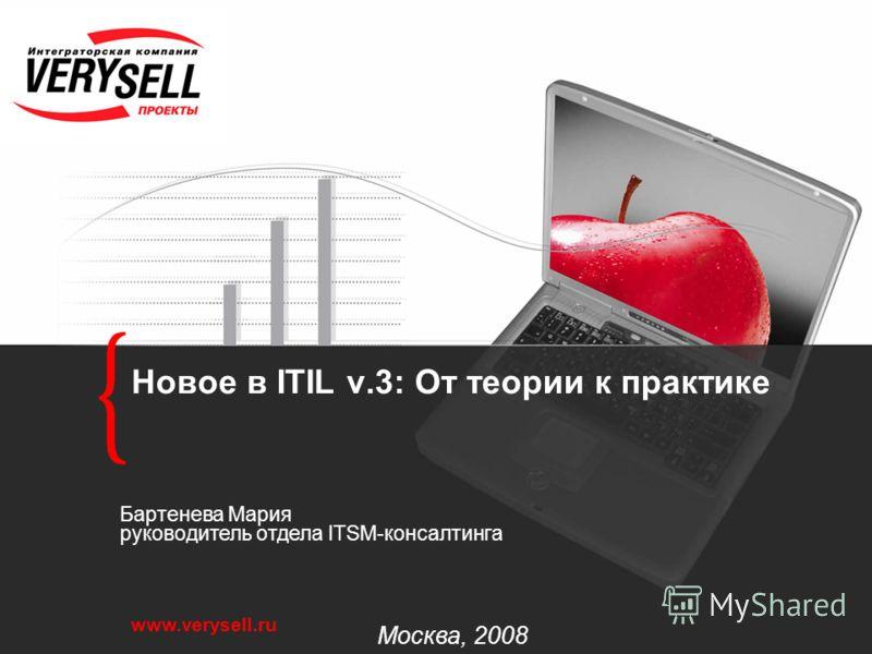 www.verysell.ru Новое в ITIL v.3: От теории к практике Москва, 2008 Бартенева Мария руководитель отдела ITSM-консалтинга