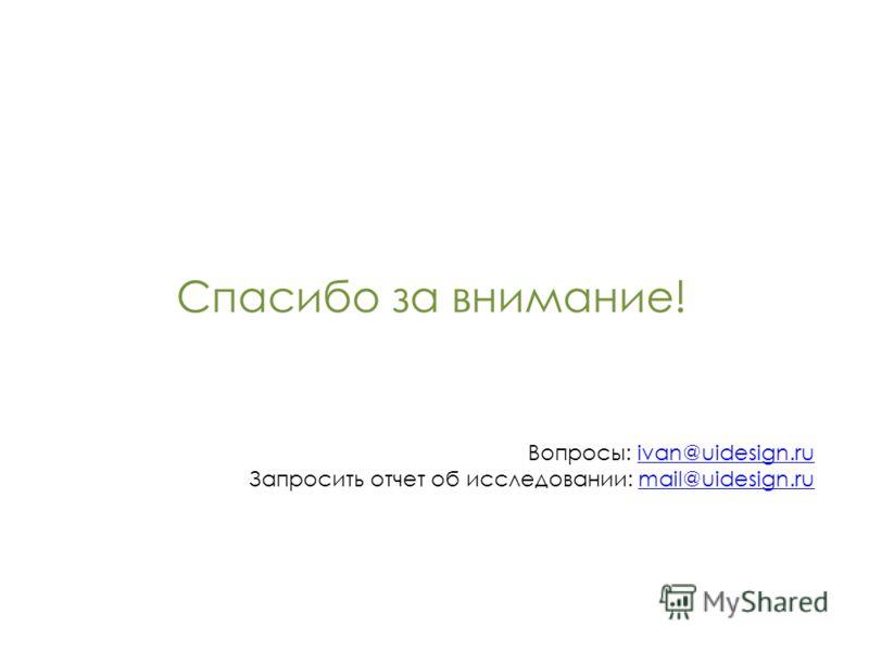 Спасибо за внимание! Вопросы: ivan@uidesign.ruivan@uidesign.ru Запросить отчет об исследовании: mail@uidesign.rumail@uidesign.ru