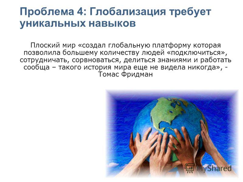 Проблема 4: Глобализация требует уникальных навыков Плоский мир «создал глобальную платформу которая позволила большему количеству людей «подключиться», сотрудничать, сорвноваться, делиться знаниями и работать сообща – такого история мира еще не виде