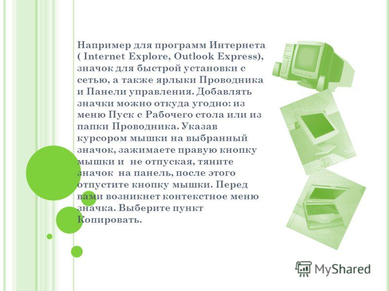 Например для программ Интернета ( Internet Explore, Outlook Express), значок для быстрой установки с сетью, а также ярлыки Проводника и Панели управления. Добавлять значки можно откуда угодно: из меню Пуск с Рабочего стола или из папки Проводника. Ук
