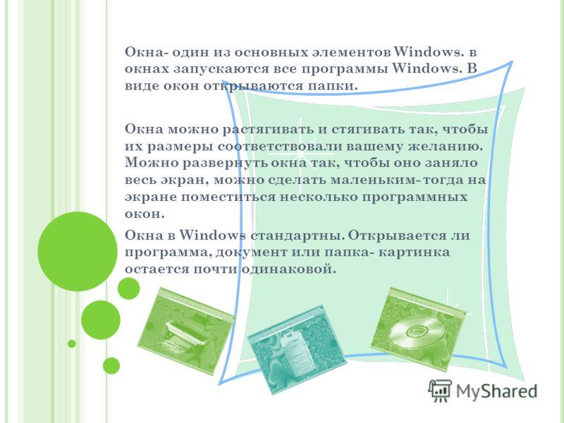 Окна- один из основных элементов Windows. в окнах запускаются все программы Windows. B виде окон открываются папки. Окна можно растягивать и стягивать так, чтобы их размеры соответствовали вашему желанию. Можно развернуть окна так, чтобы оно заняло в