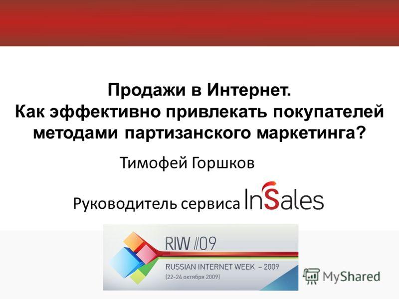 Продажи в Интернет. Как эффективно привлекать покупателей методами партизанского маркетинга? Тимофей Горшков Руководитель сервиса
