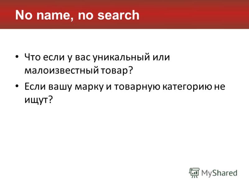 No name, no search Что если у вас уникальный или малоизвестный товар? Если вашу марку и товарную категорию не ищут?