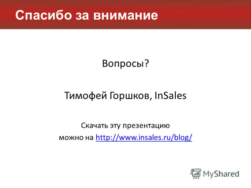 Спасибо за внимание Вопросы? Тимофей Горшков, InSales Скачать эту презентацию можно на http://www.insales.ru/blog/http://www.insales.ru/blog/
