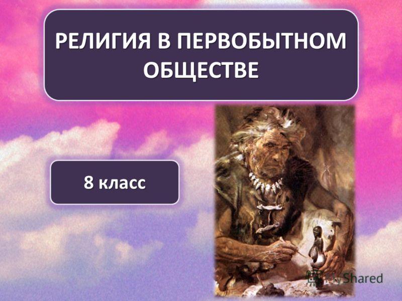 РЕЛИГИЯ В ПЕРВОБЫТНОМ ОБЩЕСТВЕ 8 класс