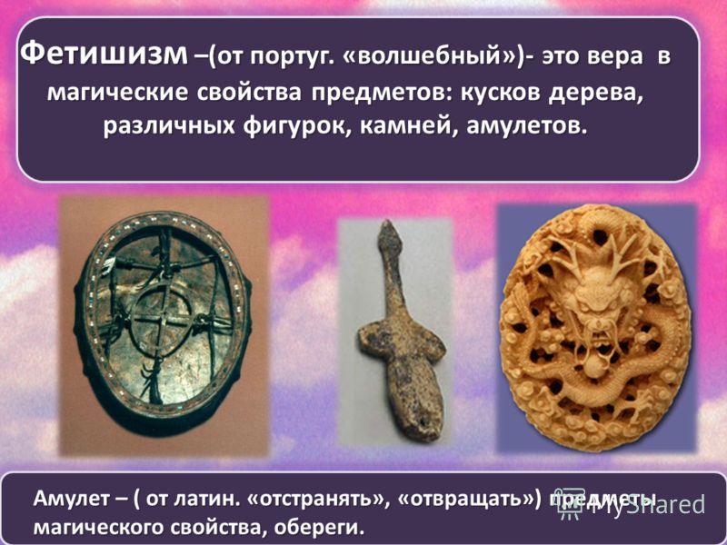 Фетишизм –(от португ. «волшебный»)- это вера в магические свойства предметов: кусков дерева, различных фигурок, камней, амулетов. Амулет – ( от латин. «отстранять», «отвращать») предметы магического свойства, обереги.