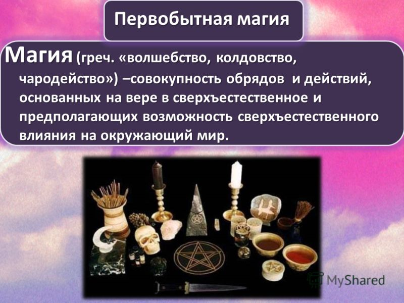 Первобытная магия Магия (греч. «волшебство, колдовство, чародейство») –совокупность обрядов и действий, основанных на вере в сверхъестественное и предполагающих возможность сверхъестественного влияния на окружающий мир.