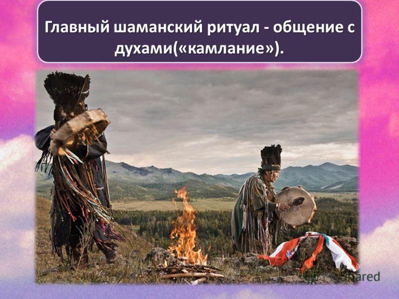 Главный шаманский ритуал - общение с духами(«камлание»).