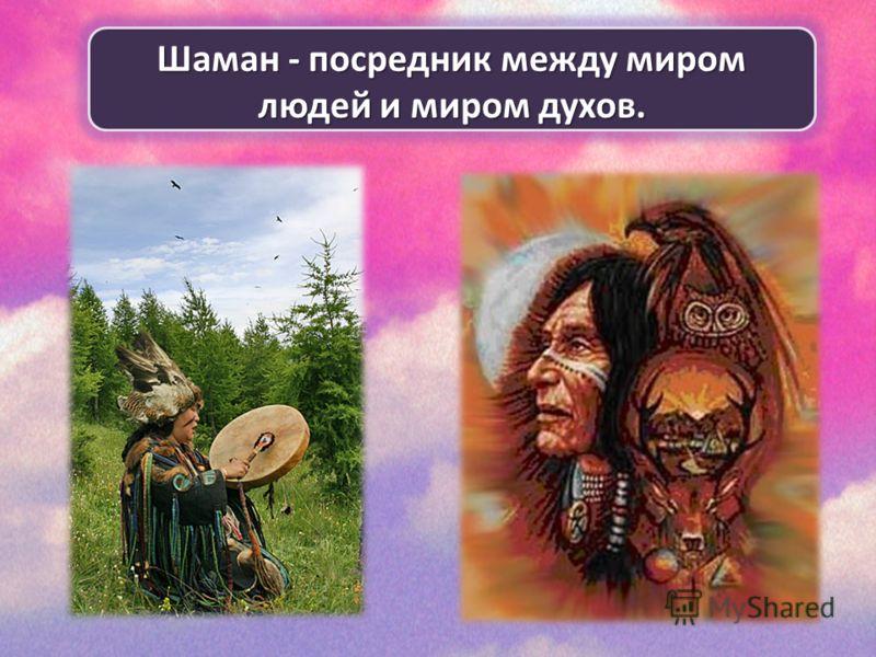 Шаман - посредник между миром людей и миром духов.