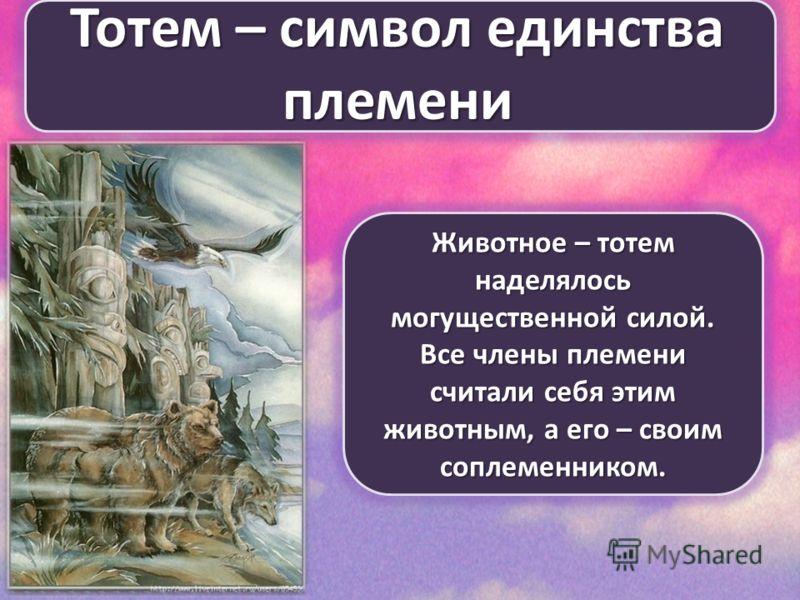 Тотем – символ единства племени Животное – тотем наделялось могущественной силой. Все члены племени считали себя этим животным, а его – своим соплеменником.