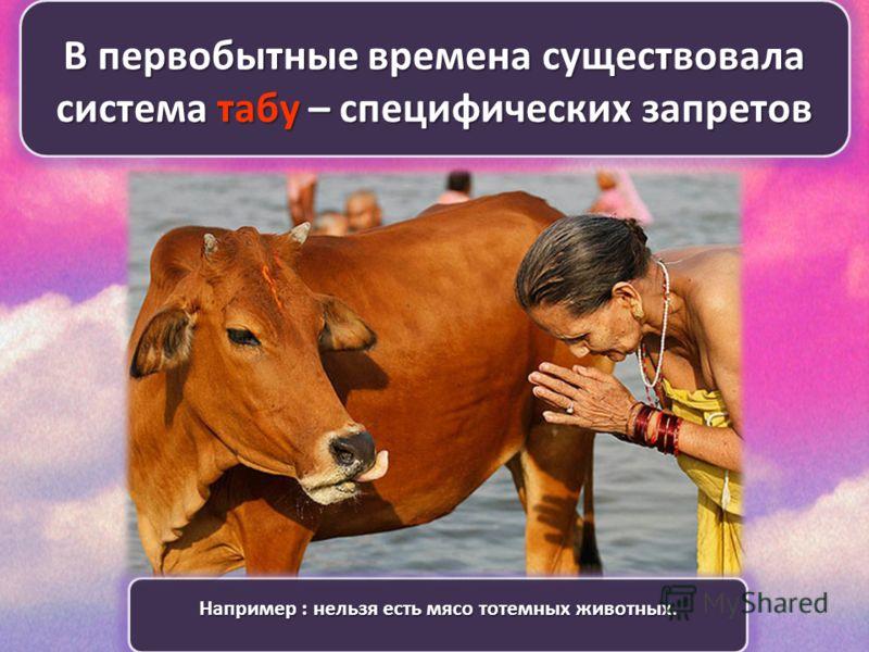 В первобытные времена существовала система табу – специфических запретов Например : нельзя есть мясо тотемных животных.