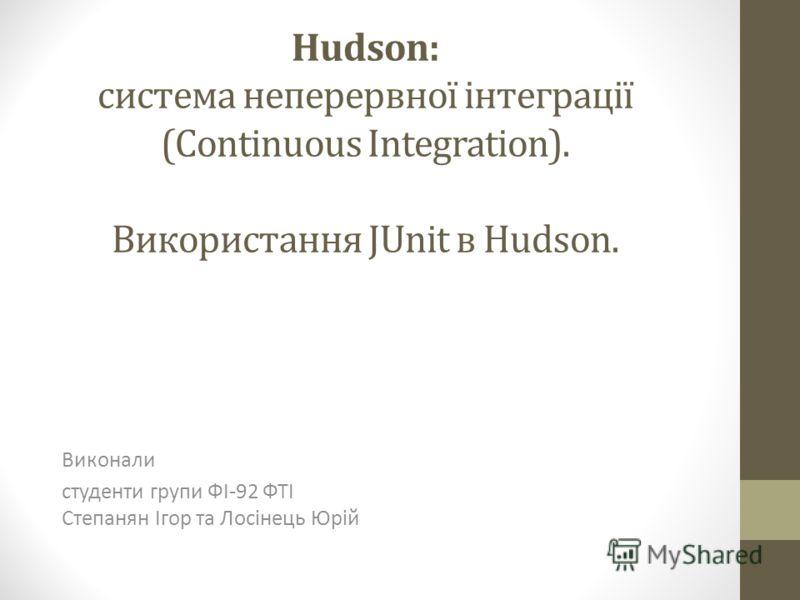 Hudson: система неперервної інтеграції (Continuous Integration). Використання JUnit в Hudson. Виконали студенти групи ФІ-92 ФТІ Степанян Ігор та Лосінець Юрій