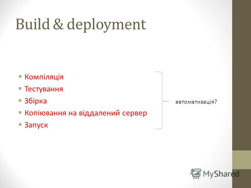 Build & deployment Компіляція Тестування Збірка Копіювання на віддалений сервер Запуск автоматизація?