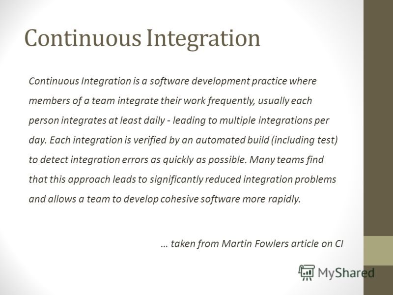 Continuous Integration Continuous Integration is a software development practice where members of a team integrate their work frequently, usually each person integrates at least daily - leading to multiple integrations per day. Each integration is ve