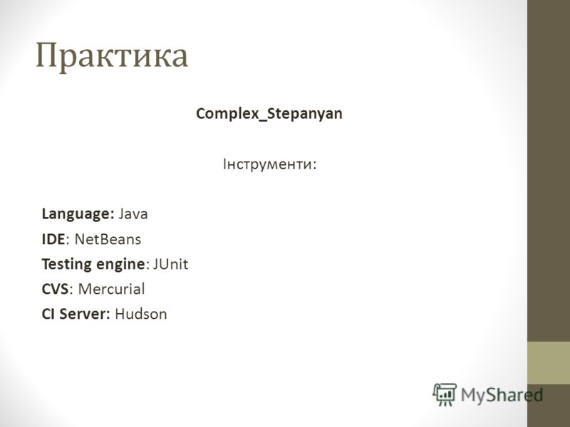 Практика Complex_Stepanyan Інструменти: Language: Java IDE: NetBeans Testing engine: JUnit CVS: Mercurial CI Server: Hudson