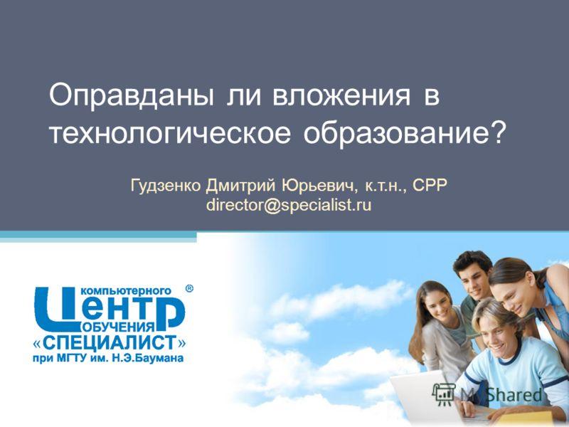 Оправданы ли вложения в технологическое образование? Гудзенко Дмитрий Юрьевич, к.т.н., CPP director@specialist.ru
