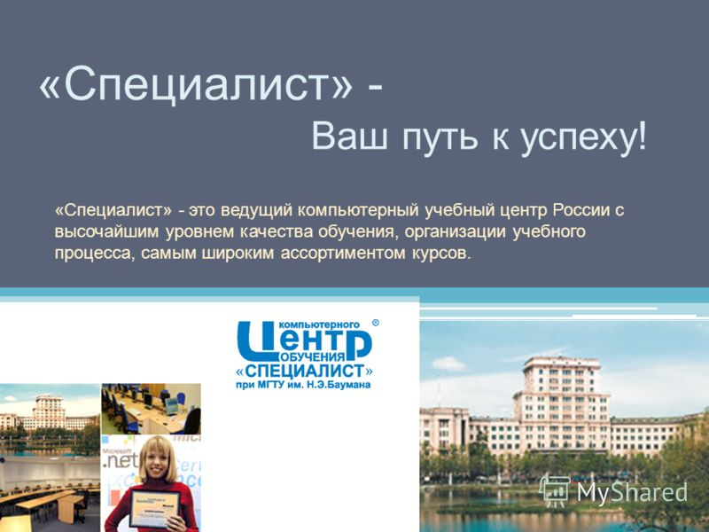 «Специалист» - Ваш путь к успеху! «Специалист» - это ведущий компьютерный учебный центр России с высочайшим уровнем качества обучения, организации учебного процесса, самым широким ассортиментом курсов.