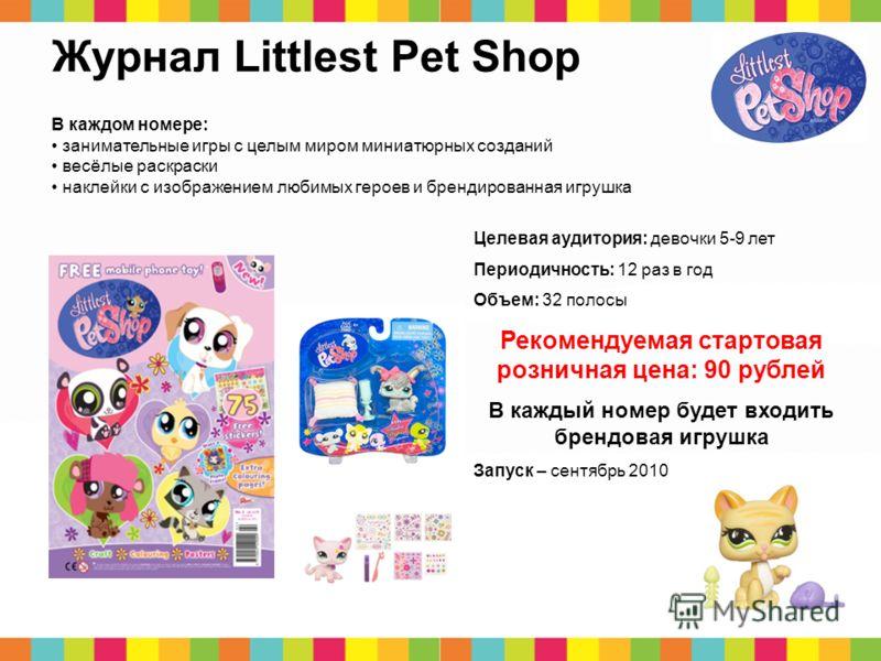 12 Журнал Littlest Pet Shop В каждом номере: занимательные игры с целым миром миниатюрных созданий весёлые раскраски наклейки с изображением любимых героев и брендированная игрушка Целевая аудитория: девочки 5-9 лет Периодичность: 12 раз в год Объем: