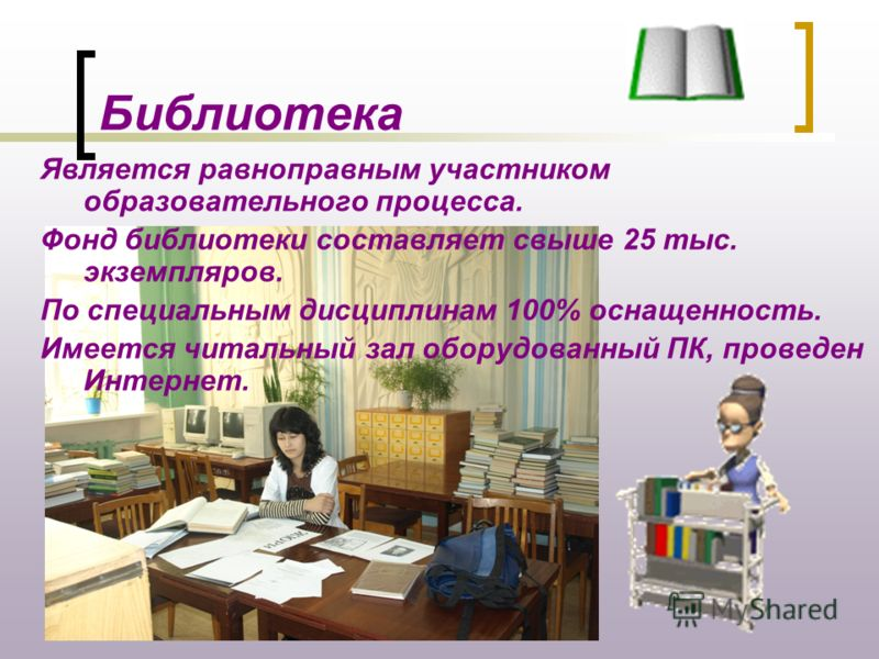 Библиотека Является равноправным участником образовательного процесса. Фонд библиотеки составляет свыше 25 тыс. экземпляров. По специальным дисциплинам 100% оснащенность. Имеется читальный зал оборудованный ПК, проведен Интернет.