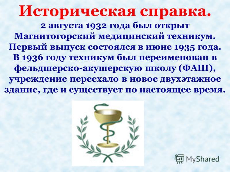 Историческая справка. 2 августа 1932 года был открыт Магнитогорский медицинский техникум. Первый выпуск состоялся в июне 1935 года. В 1936 году техникум был переименован в фельдшерско-акушерскую школу (ФАШ), учреждение переехало в новое двухэтажное з