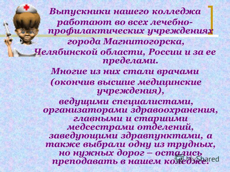 Выпускники нашего колледжа работают во всех лечебно- профилактических учреждениях города Магнитогорска, Челябинской области, России и за ее пределами. Многие из них стали врачами (окончив высшие медицинские учреждения), ведущими специалистами, органи