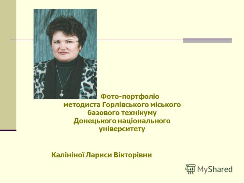 Фото-портфоліо методиста Горлівського міського базового технікуму Донецького національного університету Калініної Лариси Вікторівни