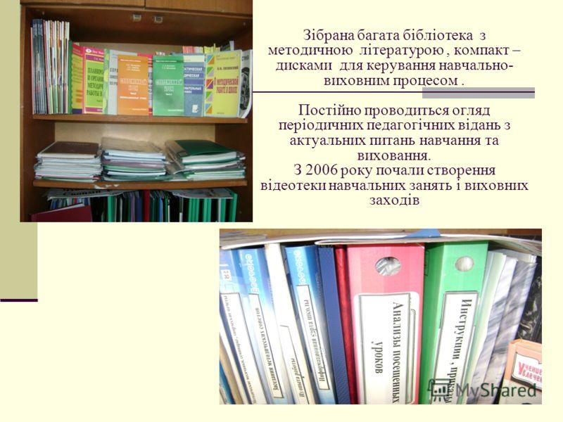 Зібрана багата бібліотека з методичною літературою, компакт – дисками для керування навчально- виховним процесом. Постійно проводиться огляд періодичних педагогічних відань з актуальних питань навчання та виховання. З 2006 року почали створення відео