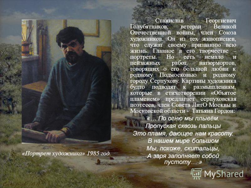 Станислав Георгиевич Голубятников, ветеран Великой Отечественной войны, член Союза художников. Он из тех живописцев, что служат своему призванию всю жизнь. Главное в его творчестве – портреты. Но есть немало и пейзажных работ, натюрмортов, говорящих