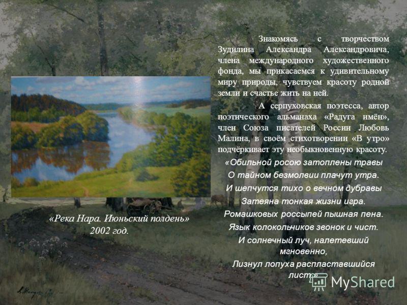 Знакомясь с творчеством Зудилина Александра Александровича, члена международного художественного фонда, мы прикасаемся к удивительному миру природы, чувствуем красоту родной земли и счастье жить на ней. А серпуховская поэтесса, автор поэтического аль