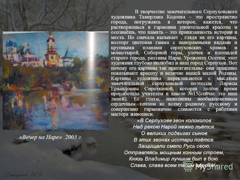 В творчестве замечательного Серпуховского художника Тамерлана Кодоева – это пространство города, погружаясь в которое, кажется, что растворяешься в гармонии упоительной красоты и осознаёшь, что память – это привязанность истории и места. Но сначала в