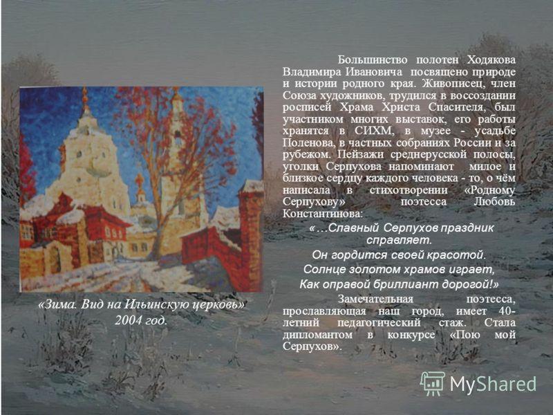 Большинство полотен Ходякова Владимира Ивановича посвящено природе и истории родного края. Живописец, член Союза художников, трудился в воссоздании росписей Храма Христа Спасителя, был участником многих выставок, его работы хранятся в СИХМ, в музее -