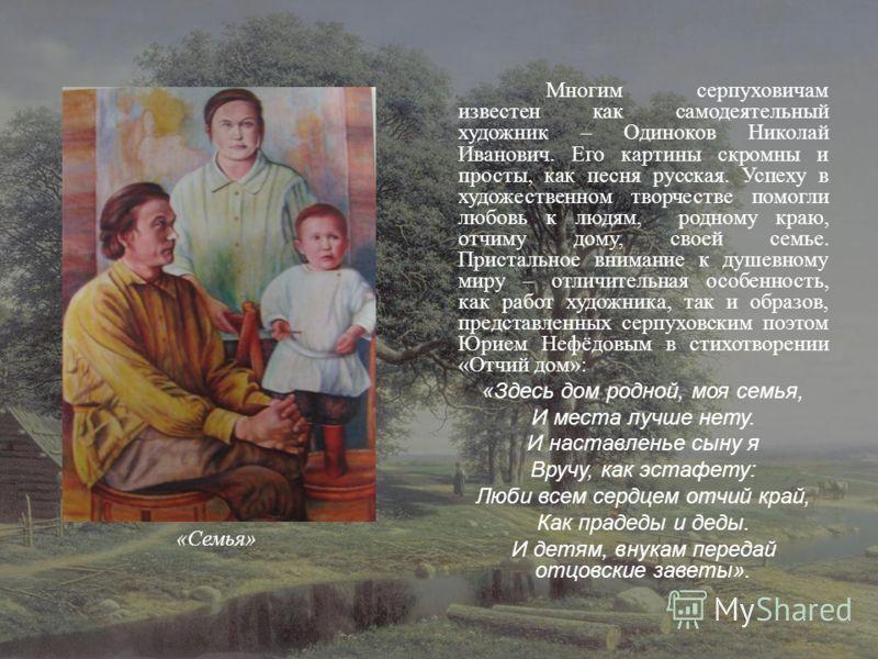 Многим серпуховичам известен как самодеятельный художник – Одиноков Николай Иванович. Его картины скромны и просты, как песня русская. Успеху в художественном творчестве помогли любовь к людям, родному краю, отчиму дому, своей семье. Пристальное вним