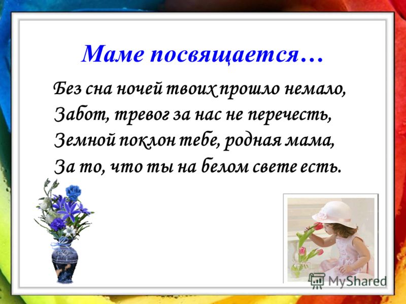 Маме посвящается… Без сна ночей твоих прошло немало, Забот, тревог за нас не перечесть, Земной поклон тебе, родная мама, За то, что ты на белом свете есть.