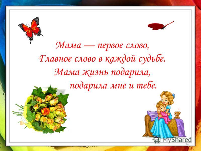16 Мама первое слово, Главное слово в каждой судьбе. Мама жизнь подарила, Мир подарила мне и тебе.