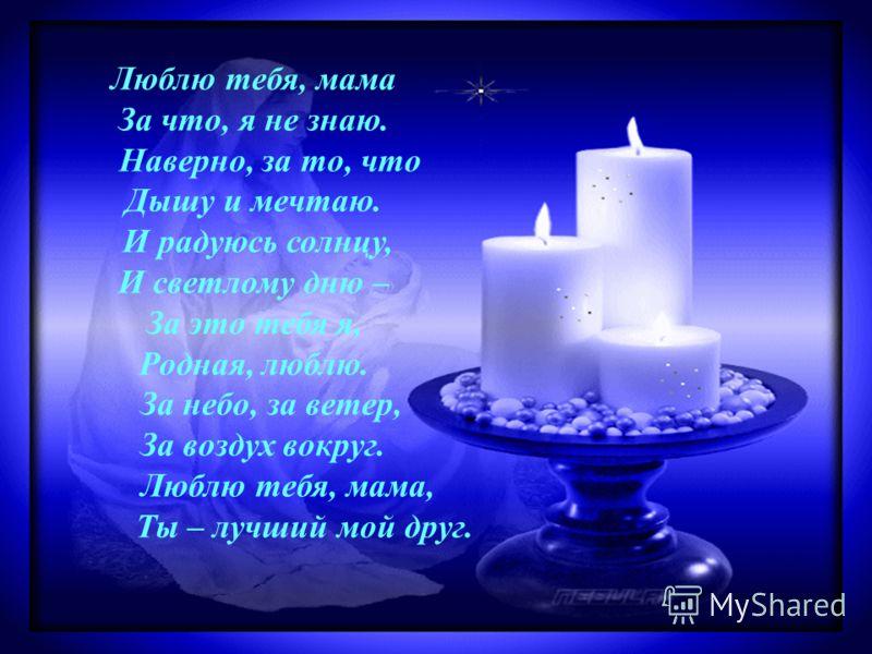 Люблю тебя, мама За что, я не знаю. Наверно, за то, что Дышу и мечтаю. И радуюсь солнцу, И светлому дню – За это тебя я, Родная, люблю. За небо, за ветер, За воздух вокруг. Люблю тебя, мама, Ты – лучший мой друг.