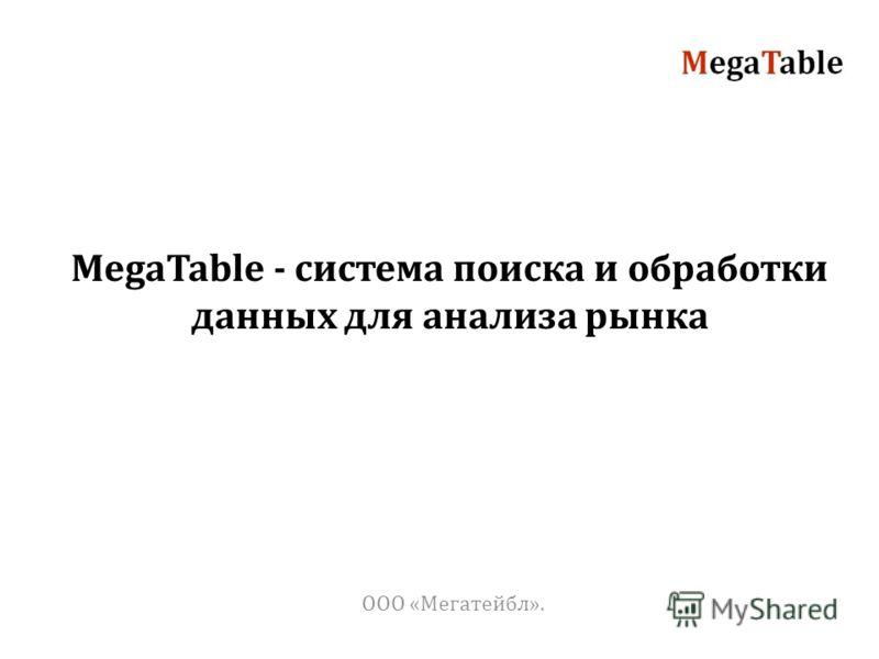 ООО «Мегатейбл». MegaTable - система поиска и обработки данных для анализа рынка