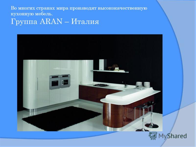 Во многих странах мира производят высококачественную кухонную мебель. Группа ARAN – Италия