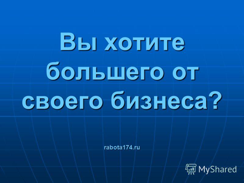 Вы хотите большего от своего бизнеса? rabota174.ru