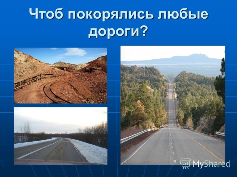 Чтоб покорялись любые дороги?