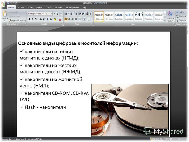 Основные виды цифровых носителей информации: накопители на гибких магнитных дисках (НГМД); накопители на жестких магнитных дисках (НЖМД); накопители на магнитной ленте (НМЛ); накопители CD-ROM, CD-RW, DVD Flash - накопители