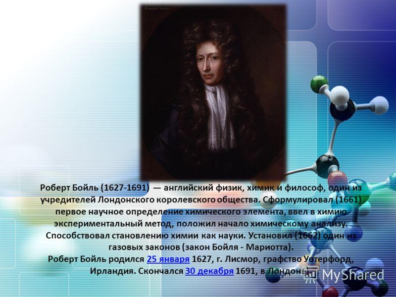 Роберт Бойль (1627-1691) английский физик, химик и философ, один из учредителей Лондонского королевского общества. Сформулировал (1661) первое научное определение химического элемента, ввел в химию экспериментальный метод, положил начало химическому