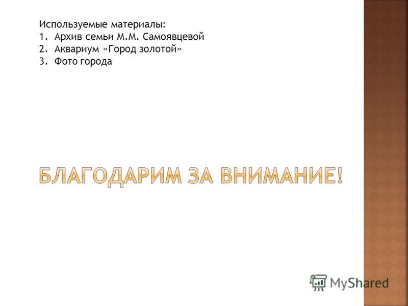 Используемые материалы: 1. Архив семьи М.М. Самоявцевой 2. Аквариум «Город золотой» 3. Фото города