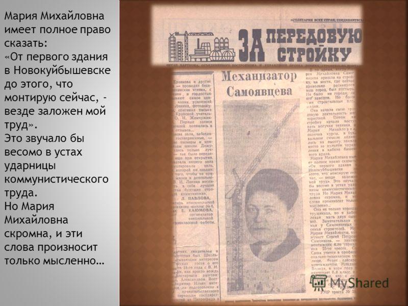 Мария Михайловна имеет полное право сказать: «От первого здания в Новокуйбышевске до этого, что монтирую сейчас, - везде заложен мой труд». Это звучало бы весомо в устах ударницы коммунистического труда. Но Мария Михайловна скромна, и эти слова произ