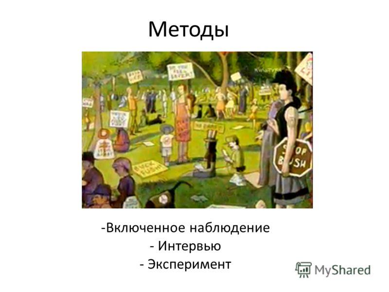 Методы -Включенное наблюдение - Интервью - Эксперимент