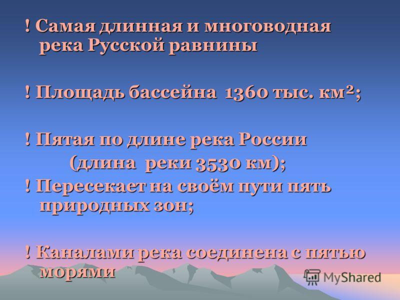 ! Самая длинная и многоводная река Русской равнины ! Площадь бассейна 1360 тыс. км²; ! Пятая по длине река России (длина реки 3530 км); (длина реки 3530 км); ! Пересекает на своём пути пять природных зон; ! Каналами река соединена с пятью морями