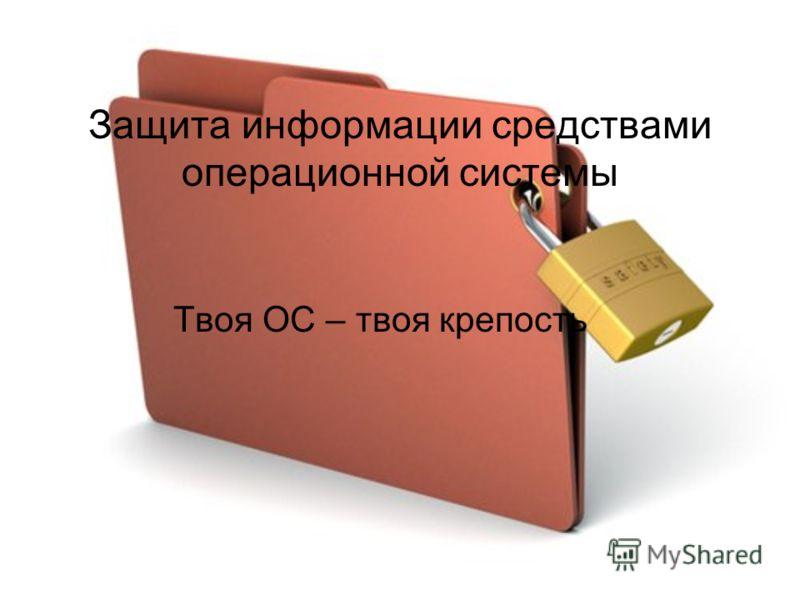 Защита информации средствами операционной системы Твоя ОС – твоя крепость