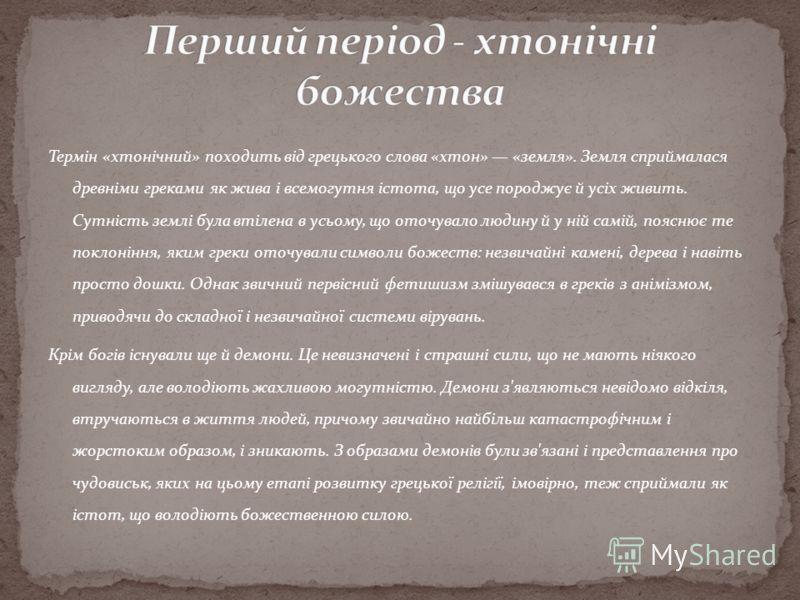 Термін «хтонічний» походить від грецького слова «хтон» «земля». Земля сприймалася древніми греками як жива і всемогутня істота, що усе породжує й усіх живить. Сутність землі була втілена в усьому, що оточувало людину й у ній самій, пояснює те поклоні
