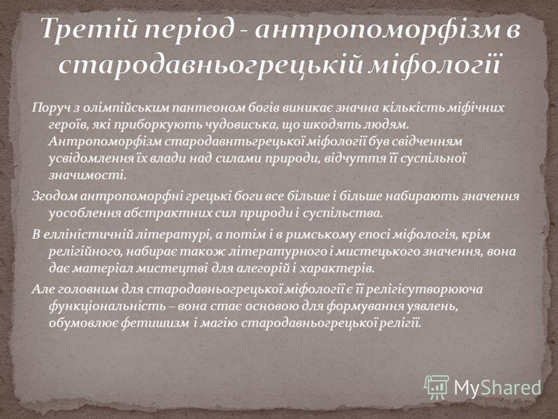 Поруч з олімпійським пантеоном богів виникає значна кількість міфічних героїв, які приборкують чудовиська, що шкодять людям. Антропоморфізм стародавнтьгрецької міфології був свідченням усвідомлення їх влади над силами природи, відчуття її суспільної