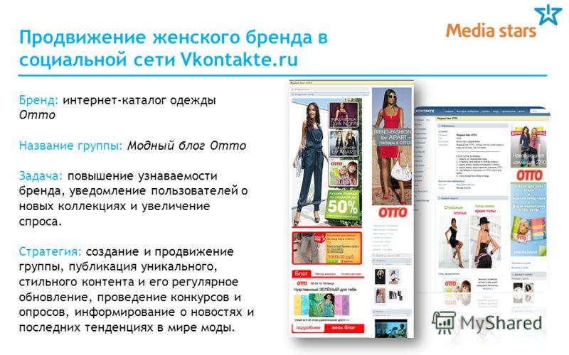 Продвижение женского бренда в социальной сети Vkontakte.ru Бренд: интернет-каталог одежды Отто Название группы: Модный блог Отто Задача: повышение узнаваемости бренда, уведомление пользователей о новых коллекциях и увеличение спроса. Стратегия: созда