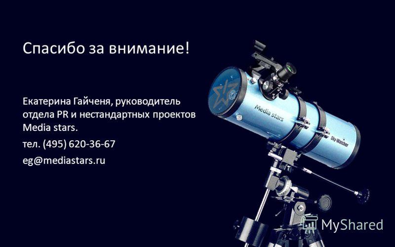 Спасибо за внимание! Екатерина Гайченя, руководитель отдела PR и нестандартных проектов Media stars. тел. (495) 620-36-67 eg@mediastars.ru